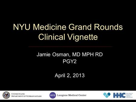 NYU Medicine Grand Rounds Clinical Vignette Jamie Osman, MD MPH RD PGY2 April 2, 2013 U NITED S TATES D EPARTMENT OF V ETERANS A FFAIRS.