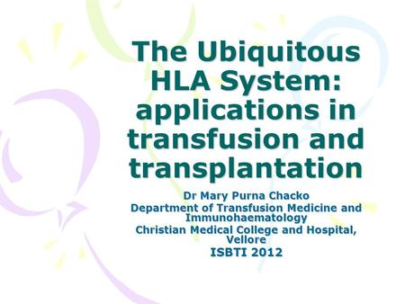 The Ubiquitous HLA System: applications in transfusion and transplantation Dr Mary Purna Chacko Department of Transfusion Medicine and Immunohaematology.