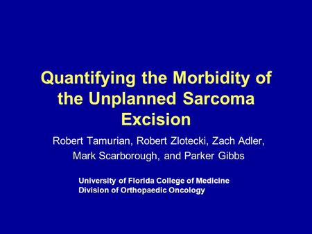 Quantifying the Morbidity of the Unplanned Sarcoma Excision Robert Tamurian, Robert Zlotecki, Zach Adler, Mark Scarborough, and Parker Gibbs University.