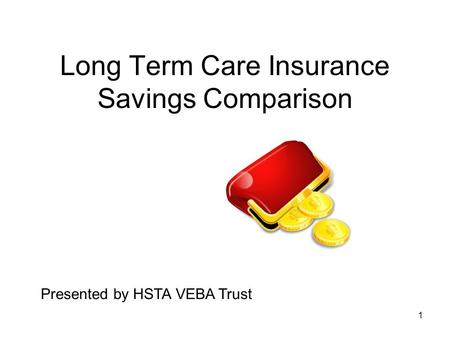 1 Long Term Care Insurance Savings Comparison Presented by HSTA VEBA Trust.