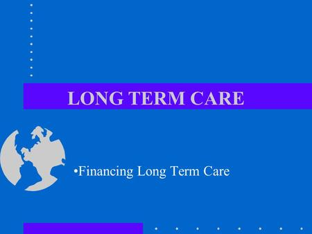 LONG TERM CARE Financing Long Term Care. THE NEED FOR LONG-TERM CARE SERVICES IN THIS COUNTRY IS EXPECTED TO INCREASE DRAMATICALLY.
