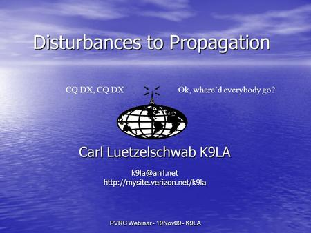 PVRC Webinar - 19Nov09 - K9LA Disturbances to Propagation Carl Luetzelschwab K9LA CQ DX, CQ DXOk, where'd everybody.