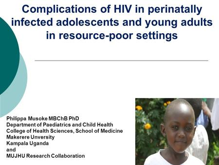 Complications of HIV in perinatally infected adolescents and young adults in resource-poor settings Philippa Musoke MBChB PhD Department of Paediatrics.