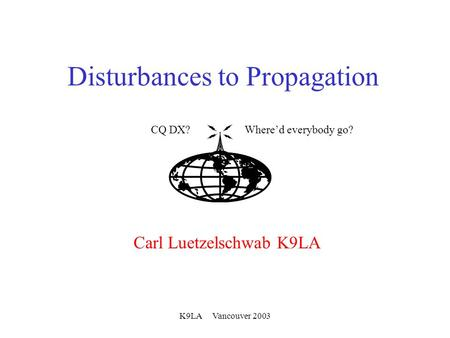 K9LA Vancouver 2003 Disturbances to Propagation Carl Luetzelschwab K9LA CQ DX?Where'd everybody go?