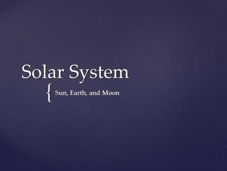 { Solar System Sun, Earth, and Moon.  The sun, moon and stars appear to rise and set because Earth spins on its axis.  The stars revolve as Earth orbits.