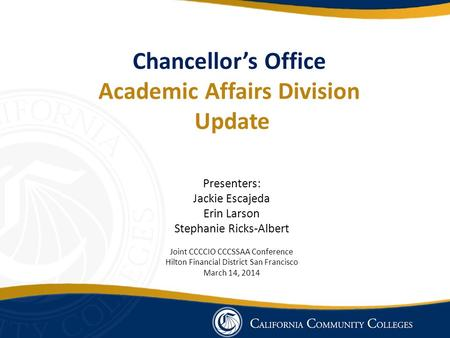 Chancellor's Office Academic Affairs Division Update Presenters: Jackie Escajeda Erin Larson Stephanie Ricks-Albert Joint CCCCIO CCCSSAA Conference Hilton.