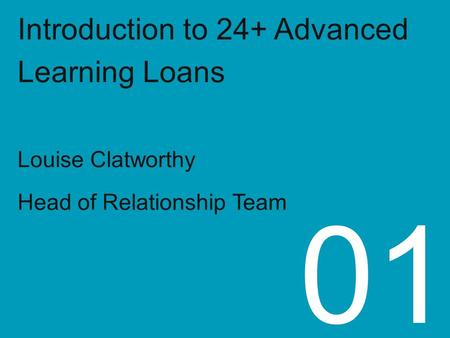 Introduction to 24+ Advanced Learning Loans Louise Clatworthy Head of Relationship Team 01.