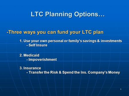 1 LTC Planning Options… -Three ways you can fund your LTC plan 1. Use your own personal or family's savings & investments - Self Insure - Self Insure 2.