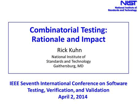 Combinatorial Testing: Rationale and Impact Rick Kuhn National Institute of Standards and Technology Gaithersburg, MD IEEE Seventh International Conference.