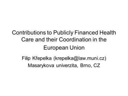 Contributions to Publicly Financed Health Care and their Coordination in the European Union Filip Křepelka Masarykova univerzita,