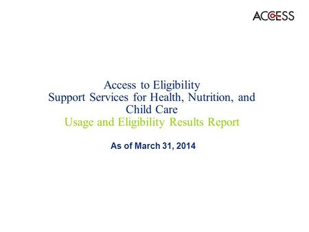 Access to Eligibility Support Services for Health, Nutrition, and Child Care Usage and Eligibility Results Report As of March 31, 2014.