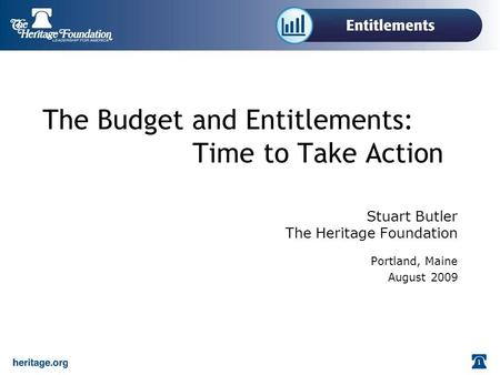 The Budget and Entitlements: Time to Take Action Stuart Butler The Heritage Foundation Portland, Maine August 2009.