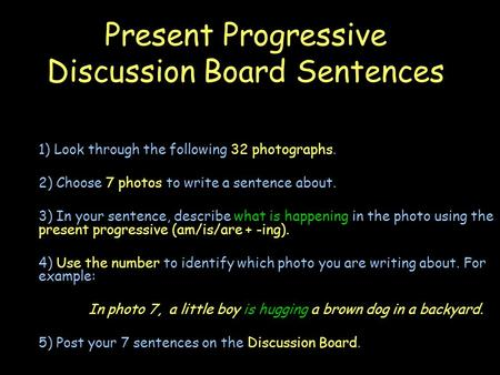 Present Progressive Discussion Board Sentences 1) Look through the following 32 photographs. 2) Choose 7 photos to write a sentence about. 3) In your sentence,