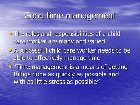 Good time management The roles and responsibilities of a child care worker are many and varied The roles and responsibilities of a child care worker are.