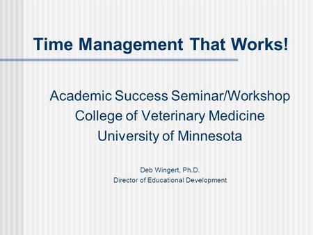 Time Management That Works! Academic Success Seminar/Workshop College of Veterinary Medicine University of Minnesota Deb Wingert, Ph.D. Director of Educational.