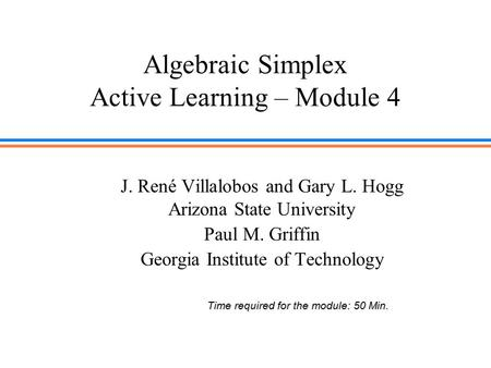Algebraic Simplex Active Learning – Module 4 J. René Villalobos and Gary L. Hogg Arizona State University Paul M. Griffin Georgia Institute of Technology.