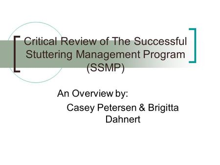 Critical Review of The Successful Stuttering Management Program (SSMP) An Overview by: Casey Petersen & Brigitta Dahnert.