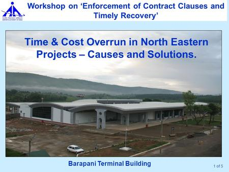 1 of 5 Time & Cost Overrun in North Eastern Projects – Causes and Solutions. Workshop on 'Enforcement of Contract Clauses and Timely Recovery' Barapani.