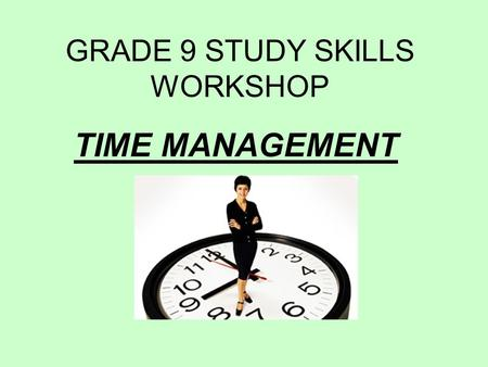 GRADE 9 STUDY SKILLS WORKSHOP TIME MANAGEMENT. WHAT CAN YOU DO TO MANAGE YOUR TIME?