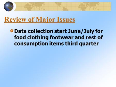 Review of Major Issues Data collection start June/July for food clothing footwear and rest of consumption items third quarter.