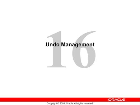 16 Copyright © 2004, Oracle. All rights reserved. Undo Management.