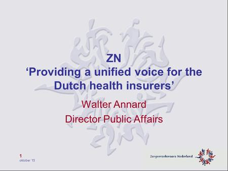 1 oktober '15 ZN 'Providing a unified voice for the Dutch health insurers' Walter Annard Director Public Affairs.