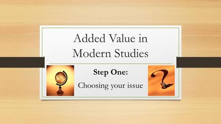 Added Value in Modern Studies Step One: Choosing your issue.