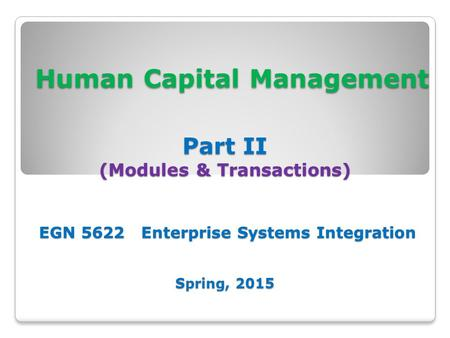 Human Capital Management Part II (Modules & Transactions) EGN 5622 Enterprise Systems Integration Spring, 2015 Human Capital Management Part II (Modules.