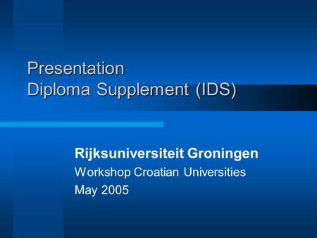 Presentation Diploma Supplement (IDS) Rijksuniversiteit Groningen Workshop Croatian Universities May 2005.