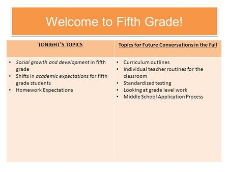 Welcome to Fifth Grade! TONIGHT'S TOPICSTopics for Future Conversations in the Fall Social growth and development in fifth grade Shifts in academic expectations.