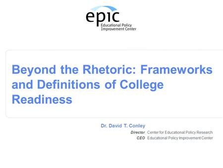 Center for Educational Policy Research Beyond the Rhetoric: Frameworks and Definitions of College Readiness Director Dr. David T. Conley Educational Policy.