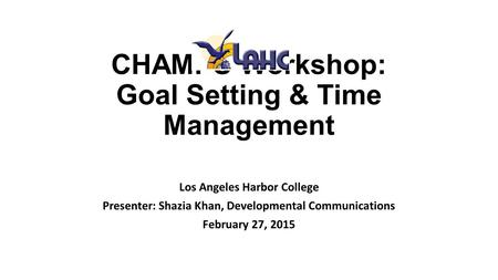 CHAMPS Workshop: Goal Setting & Time Management Los Angeles Harbor College Presenter: Shazia Khan, Developmental Communications February 27, 2015.