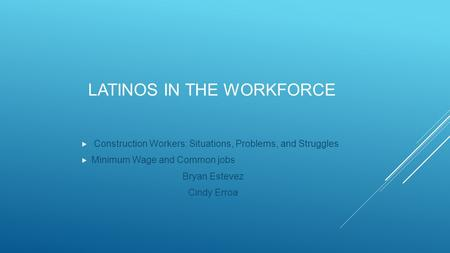 LATINOS IN THE WORKFORCE  Construction Workers: Situations, Problems, and Struggles  Minimum Wage and Common jobs Bryan Estevez Cindy Erroa.