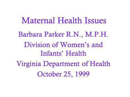 Maternal Health Issues Barbara Parker R.N., M.P.H. Division of Women's and Infants' Health Virginia Department of Health October 25, 1999.
