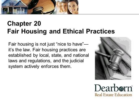 "Chapter 20 Fair Housing and Ethical Practices Fair housing is not just ""nice to have""— it's the law. Fair housing practices are established by local, state,"