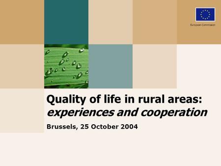 Quality of life in rural areas: experiences and cooperation Brussels, 25 October 2004 European Commission.