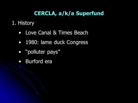 "CERCLA, a/k/a Superfund 1. History Love Canal & Times Beach 1980: lame duck Congress ""polluter pays"" Burford era."