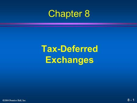 8 - 1 ©2004 Prentice Hall, Inc. Tax-Deferred Exchanges Chapter 8.