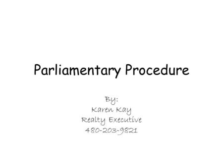 Parliamentary Procedure By: Karen Kay Realty Executive 480-203-9821.
