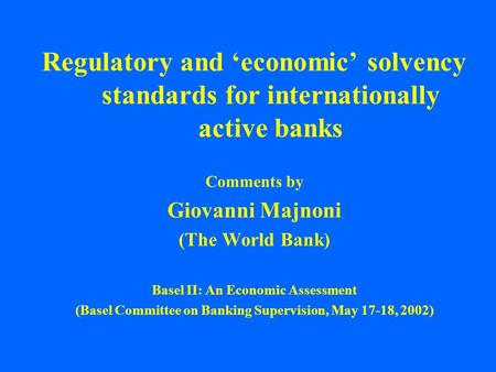 Regulatory and 'economic' solvency standards for internationally active banks Comments by Giovanni Majnoni (The World Bank) Basel II: An Economic Assessment.