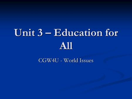 Unit 3 – Education for All CGW4U - World Issues. Education for All!? Quiz on preconceptions of education in the world (p. 43,44 on projector; answers.