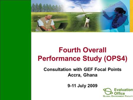 Fourth Overall Performance Study (OPS4) Consultation with GEF Focal Points Accra, Ghana 9-11 July 2009.