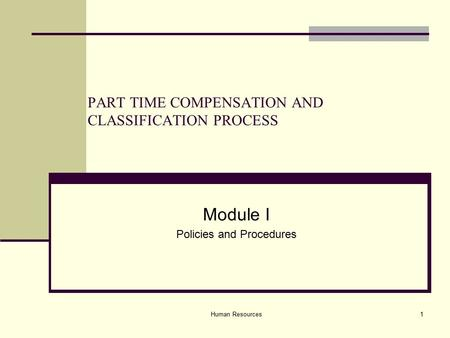 Human Resources1 PART TIME COMPENSATION AND CLASSIFICATION PROCESS Module I Policies and Procedures.