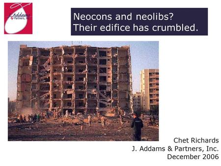 Neocons and neolibs? Their edifice has crumbled. Chet Richards J. Addams & Partners, Inc. December 2006.