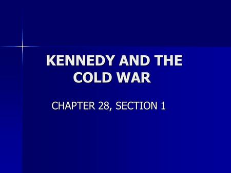 KENNEDY AND THE COLD WAR KENNEDY AND THE COLD WAR CHAPTER 28, SECTION 1 CHAPTER 28, SECTION 1.