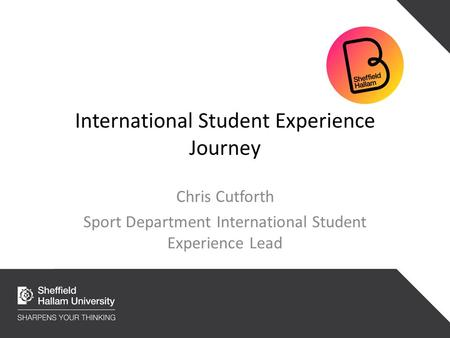 International Student Experience Journey Chris Cutforth Sport Department International Student Experience Lead.