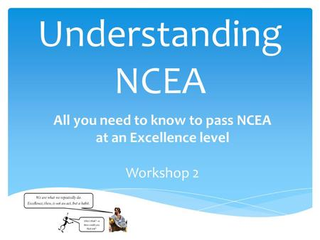 Understanding NCEA All you need to know to pass NCEA at an Excellence level Workshop 2.