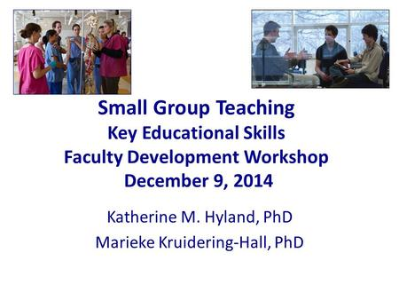 Small Group Teaching Key Educational Skills Faculty Development Workshop December 9, 2014 Katherine M. Hyland, PhD Marieke Kruidering-Hall, PhD.