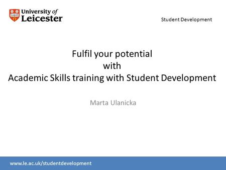 Student Development www.le.ac.uk/slcwww.le.ac.uk/studentdevelopment Fulfil your potential with Academic Skills training with Student Development Marta.