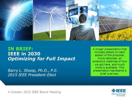 12-CRS-0106 REVISED 8 FEB 2013 IN BRIEF: IEEE in 2030 Optimizing for Full Impact Barry L. Shoop, Ph.D., P.E. 2015 IEEE President-Elect 4 October 2015 IEEE.